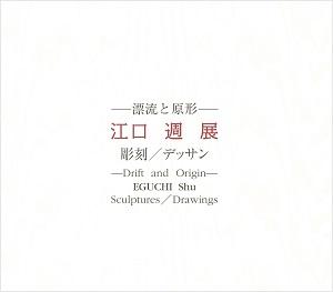 – Drift and Origin – EGUCHI Shu: Sculptures / Drawings