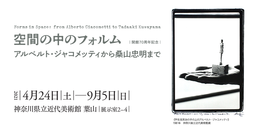 Forms in Space: from Alberto Giacometti to Tadaaki Kuwayama. April 24 – September 5, 2021 The Museum of Modern Art, Hayama
