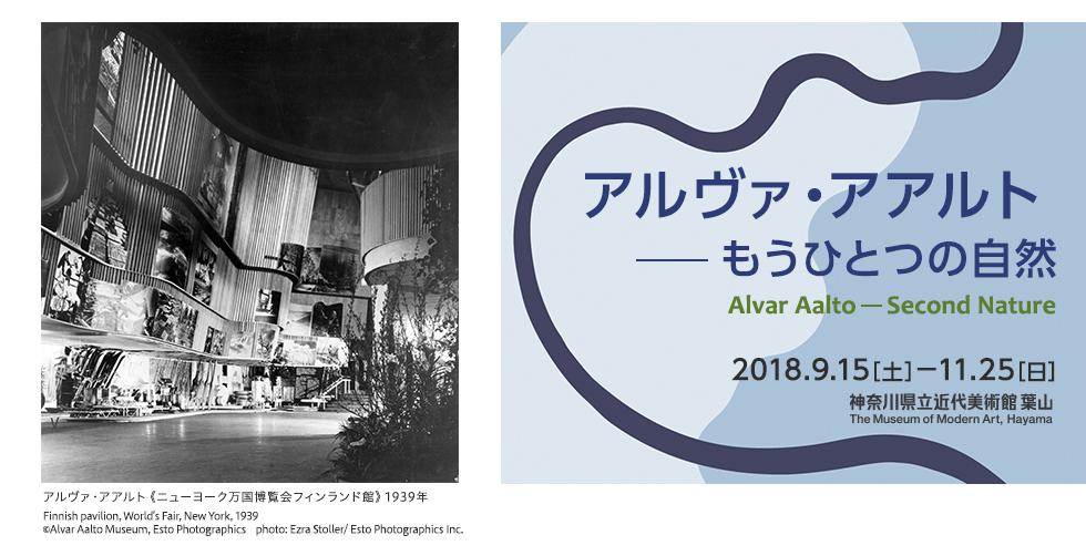 アルヴァ・アアルト――もうひとつの自然 AlvarAalto――Second Nature 2018年9月15日(土)から11月25(日)まで 神奈川県近代美術館 葉山 The Museum of Modern Art, Hayama