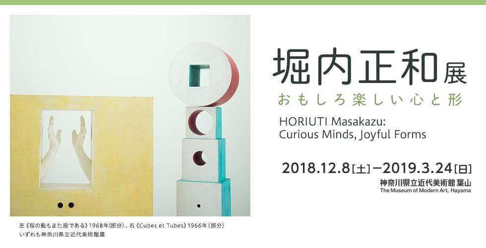 堀内正和展 おもしろ楽しい心と形 HORIUTI Masakazu:Curious Minds,Joyful Forms 2018年12月8日(土)から2019年3月24日(日)まで 神奈川県近代美術館 葉山 The Museum of Modern Art, Hayama