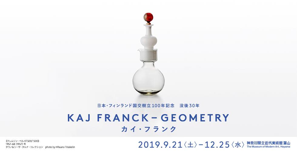 日本・フィンランド国交樹立100年記念 没後30年 カイ・フランク KAJ FRANCK -GEOMETRY 2019年9月21日(土)から12月25日(水)まで 神奈川県近代美術館 葉山 The Museum of Modern Art, Hayama
