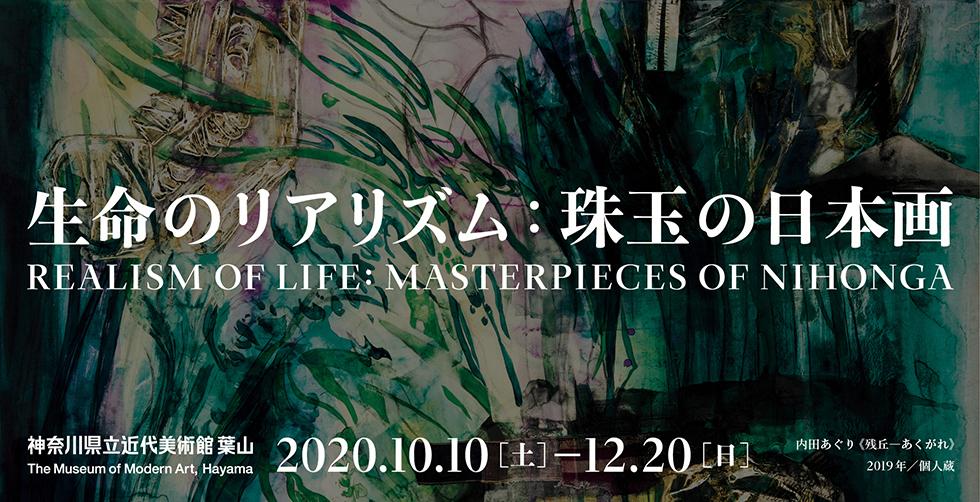 生命のリアリズム 珠玉の日本画 Realism of Life : Masterpieces of Nihonga 2020年10月10日(土)から12月20日(日)まで 前期10月10日(土)から11月15日(日) 後期11月17日(火)から12月20日 神奈川県近代美術館 葉山 The Museum of Modern Art, Hayama