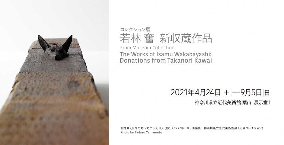 コレクション展  「若林 奮 新収蔵作品」 From Museum Collection: The Works of Isamu Wakabayashi: Donations from Takanori Kawai 2021年4月24日(土)から9月5日(日)まで 神奈川県近代美術館 葉山 The Museum of Modern Art, Hayama